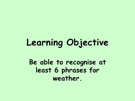 Learning Objective Be able to recognise at least 6 phrases for weather.
