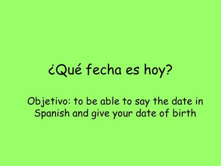 ¿Qué fecha es hoy? Objetivo: to be able to say the date in Spanish and give your date of birth.