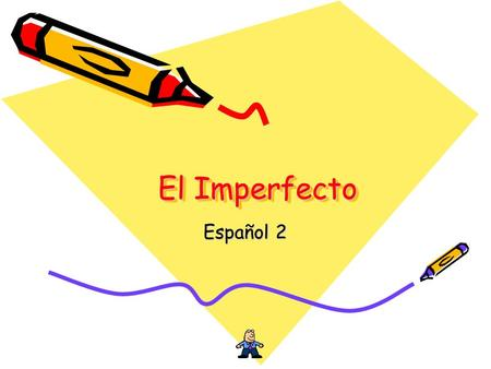 El Imperfecto Español 2. When do we use it? There are two past tenses in Spanish: Preterit – when something occurs one time in the past Imperfect – when.