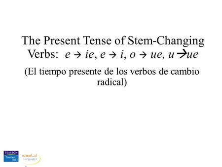 The Present Tense of Stem-Changing Verbs: e  ie, e  i, o  ue, uue