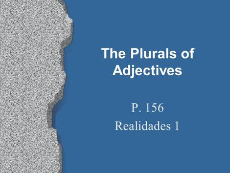 The Plurals of Adjectives P. 156 Realidades 1 The Plurals of Adjectives l Just as adjectives agree with a noun depending on whether its masculine or.