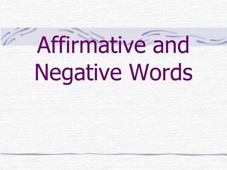 Affirmative and Negative Words Negative Constructions Here are some affirmative and negative words that you already know. Remember they are ANTONYMS.