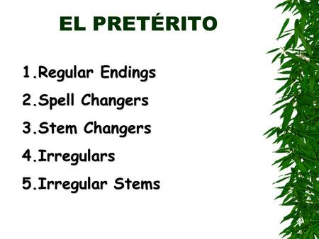EL PRETÉRITO 1.Regular Endings 2.Spell Changers 3.Stem Changers 4.Irregulars 5.Irregular Stems.