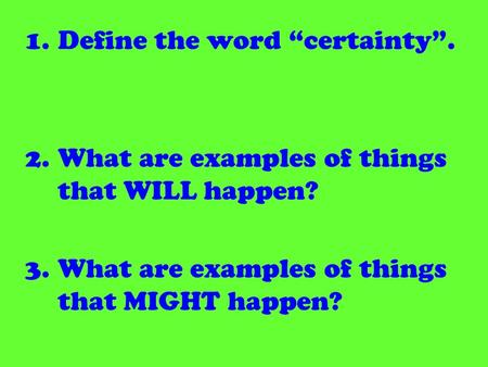 1.Define the word certainty. 2.What are examples of things that WILL happen? 3.What are examples of things that MIGHT happen?