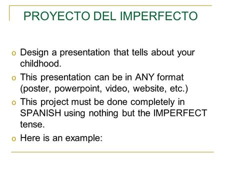 PROYECTO DEL IMPERFECTO o Design a presentation that tells about your childhood. o This presentation can be in ANY format (poster, powerpoint, video,