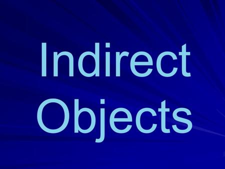 Indirect Objects Lets Review… The Direct Object answers the question WHO or WHAT after the verb. When we identify the Direct Object we can replace it.