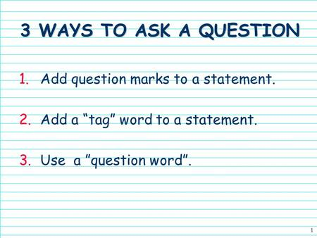 1 3 WAYS TO ASK A QUESTION 1.Add question marks to a statement. 2.Add a tag word to a statement. 3.Use a question word.