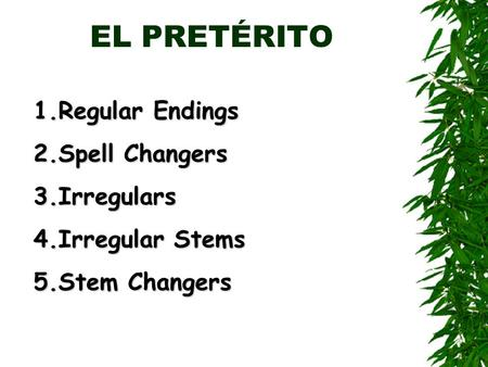EL PRETÉRITO 1.Regular Endings 2.Spell Changers 3.Irregulars 4.Irregular Stems 5.Stem Changers.