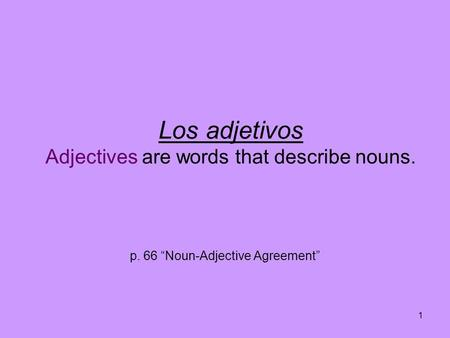 1 Los adjetivos Adjectives are words that describe nouns. p. 66 Noun-Adjective Agreement.