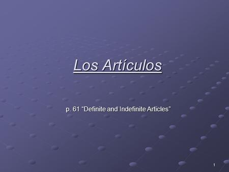 1 Los Artículos p. 61 Definite and Indefinite Articles.