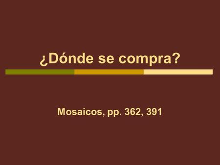 ¿Dónde se compra? Mosaicos, pp. 362, 391. Malenas mother has asked her to run a few errands this afternoon. She gives Malena the following list: Pick-up.