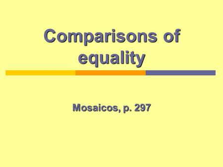 Comparisons of equality Mosaicos, p. 297. Introduction The comparison of equality is used when the things that are being compared have equal characteristics.