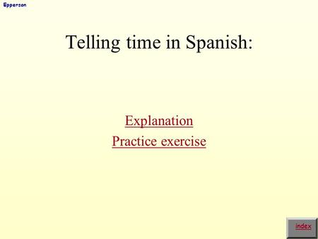 Telling time in Spanish: Explanation Practice exercise index Epperson.