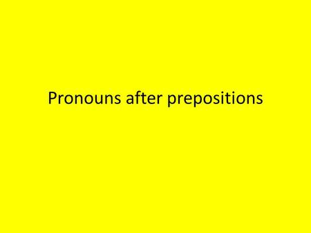 Pronouns after prepositions. Prepositions – As, for, in, on, with etc.) Link a noun or a pronouns with another word in a sentence. – In both English and.