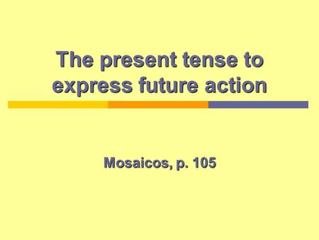 The present tense to express future action Mosaicos, p. 105.