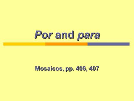Por and para Mosaicos, pp. 406, 407. Introduction Por and para are found in a number of expressions and can have a variety of meanings. They are often.