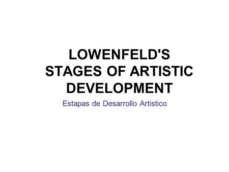 LOWENFELD'S STAGES OF ARTISTIC DEVELOPMENT Estapas de Desarrollo Artistico.