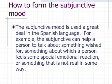 How to form the subjunctive mood The subjunctive mood is used a great deal in the Spanish language. For example, the subjunctive can help a person to talk.