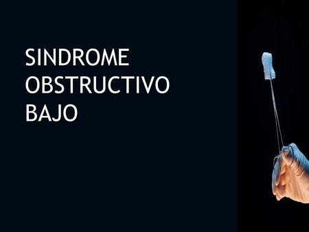 SINDROME OBSTRUCTIVO BAJO SINDROME OBSTRUCTIVO BAJO.