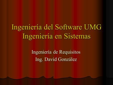 Ingeniería del Software UMG Ingeniería en Sistemas Ingeniería de Requisitos Ing. David González.
