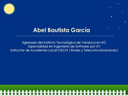 Abel Bautista García Egresado del Instituto Tecnológico de Veracruz en ISC Especialidad en Ingeniería de Software por UV Instructor de Academia Local CISCO.