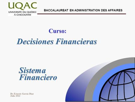 Dr. Ernesto García Díaz Julio 2012 BACCALAUREAT EN ADMINISTRATION DES AFFAIRES Decisiones Financieras Curso: Sistema Financiero.