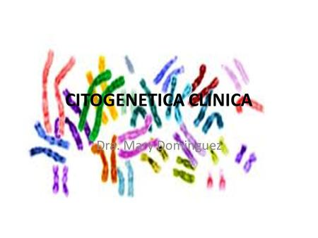 CITOGENETICA CLINICA Dra. Mary Dominguez.