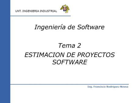 Ing. Francisco Rodríguez Novoa UNT. INGENIERIA INDUSTRIAL Ingeniería de Software Tema 2 ESTIMACION DE PROYECTOS SOFTWARE.