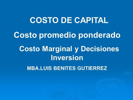 COSTO DE CAPITAL Costo promedio ponderado Costo Marginal y Decisiones Inversion MBA.LUIS BENITES GUTIERREZ.