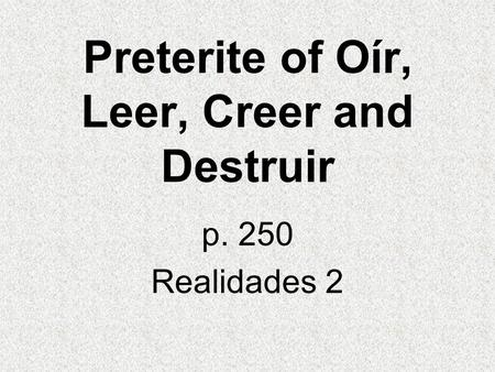 Preterite of Oír, Leer, Creer and Destruir p. 250 Realidades 2.
