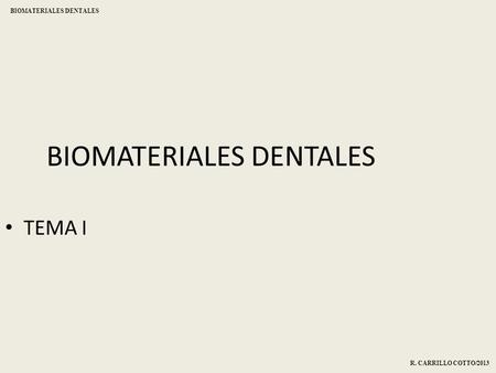 BIOMATERIALES DENTALES TEMA I R. CARRILLO COTTO/2013 BIOMATERIALES DENTALES.