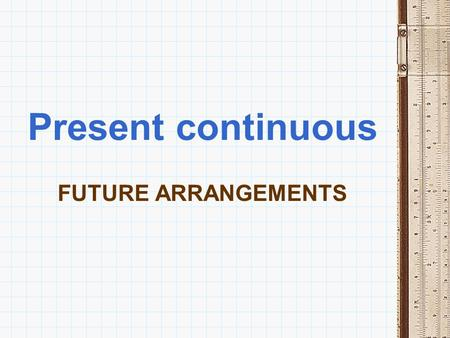 Present continuous FUTURE ARRANGEMENTS.