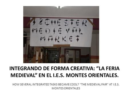 INTEGRANDO DE FORMA CREATIVA: LA FERIA MEDIEVAL EN EL I.E.S. MONTES ORIENTALES. HOW SEVERAL INTEGRATED TASKS BECAME COOL? THE MEDIEVAL FAIR AT I.E.S. MONTES.