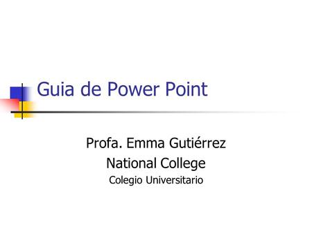 Guia de Power Point Profa. Emma Gutiérrez National College Colegio Universitario.