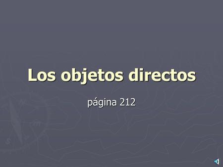 Los objetos directos página 212 ¿Qué es un objeto directo? o o A direct object is the person or thing receiving the action of the verb. Ejemplos o Pongo.