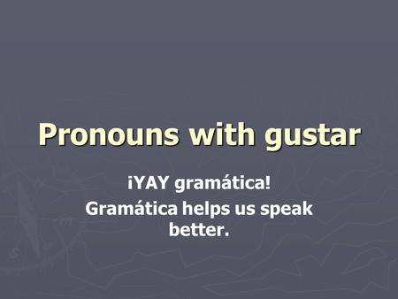 Pronouns with gustar ¡YAY gramática! Gramática helps us speak better.