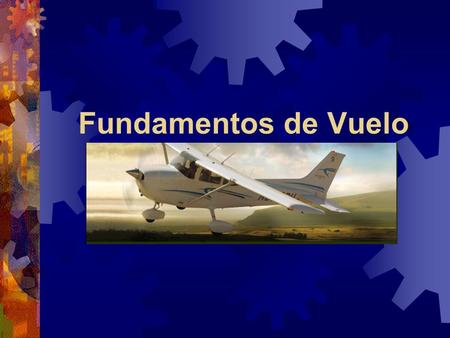 Fundamentos de Vuelo This presentation as I go through it today may seem somewhat disjointed so let me explain what's going on. I've posted this presentation.