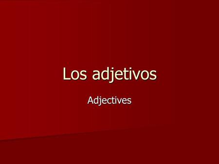 Los adjetivos Adjectives. Four types of adjectives There are four types of adjectives in Spanish in terms of number and gender: There are four types of.