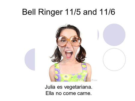 Bell Ringer 11/5 and 11/6 Julia es vegetariana. Ella no come carne.
