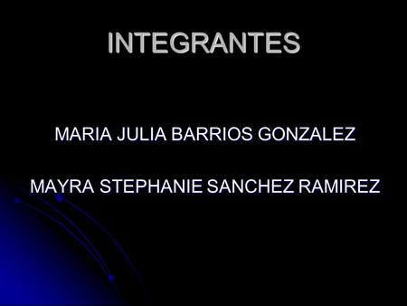 INTEGRANTES MARIA JULIA BARRIOS GONZALEZ MAYRA STEPHANIE SANCHEZ RAMIREZ.