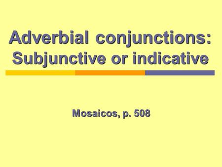 Adverbial conjunctions: Subjunctive or indicative Mosaicos, p. 508.