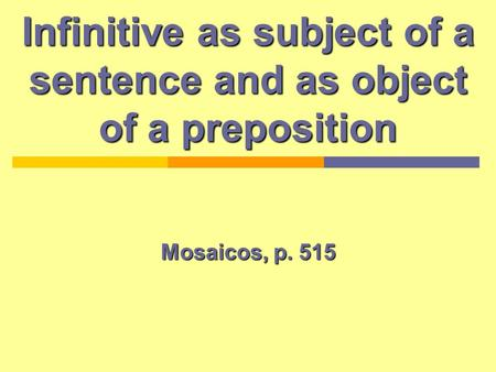 Infinitive as subject of a sentence and as object of a preposition Mosaicos, p. 515.