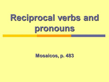 Reciprocal verbs and pronouns Mosaicos, p. 483. Reciprocal and reflexive verbs and pronouns Reflexive verbs: The subject and the object are the same the.