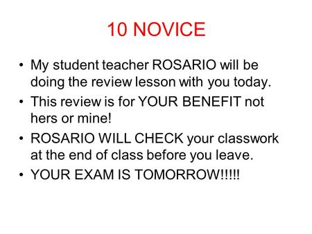 10 NOVICE My student teacher ROSARIO will be doing the review lesson with you today. This review is for YOUR BENEFIT not hers or mine! ROSARIO WILL CHECK.