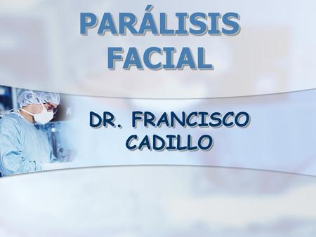 PARÁLISIS FACIAL DR. FRANCISCO CADILLO.
