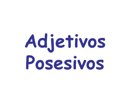 Adjetivos Posesivos. Indicate to whom something belongs In English the possessive adjectives are my, your, his, her, our, and their Possessive adjectives.