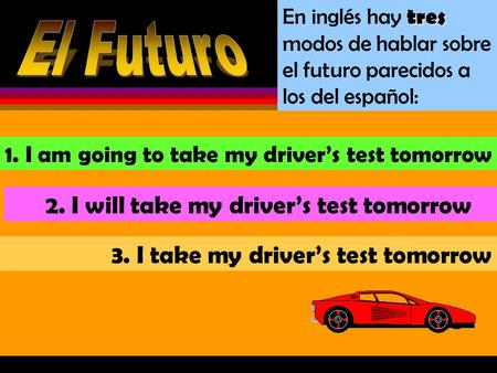 En inglés hay t tt tres modos de hablar sobre el futuro parecidos a los del español: 1. I am going to take my drivers test tomorrow 2. I will take my.