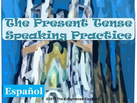 The Present Tense Speaking Practice The Present Tense Speaking Practice Español ©2011 The Enlightened Elephant.