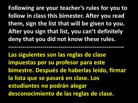 Following are your teachers rules for you to follow in class this bimester. After you read them, sign the list that will be given to you. After you sign.