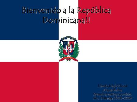 Bienvenido a la República Dominicana!! Liberty High School Alyssa Palma Spanish speaking countries Mrs. Eldredge 2008-2009.